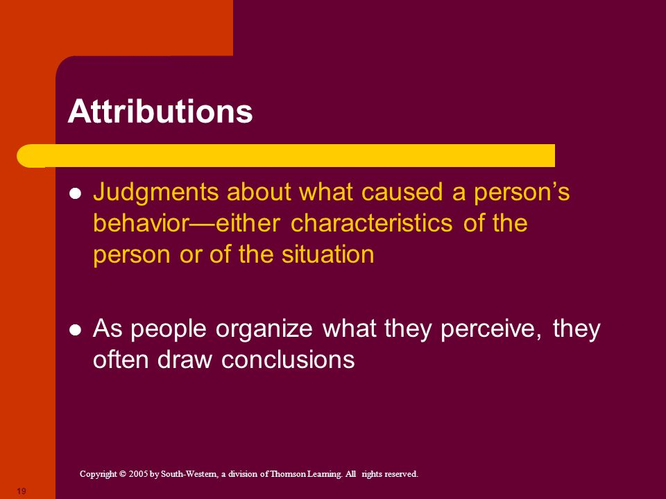 Attributions Judgments about what caused a person's behavior—either characteristics of the person or of the situation.