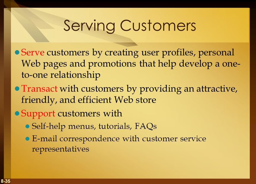 Serving Customers Serve customers by creating user profiles, personal Web pages and promotions that help develop a one-to-one relationship.
