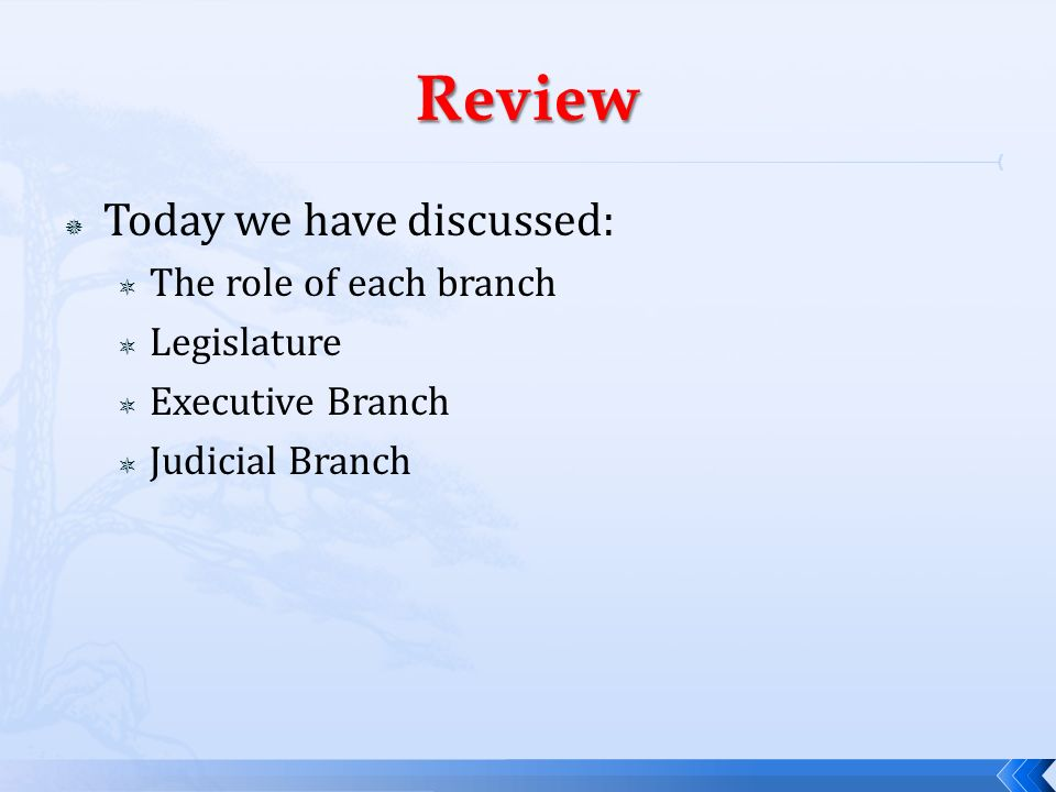 Review Today we have discussed: The role of each branch Legislature