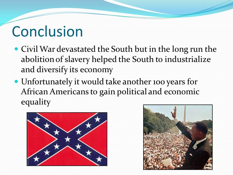 Conclusion Civil War devastated the South but in the long run the abolition of slavery helped the South to industrialize and diversify its economy.