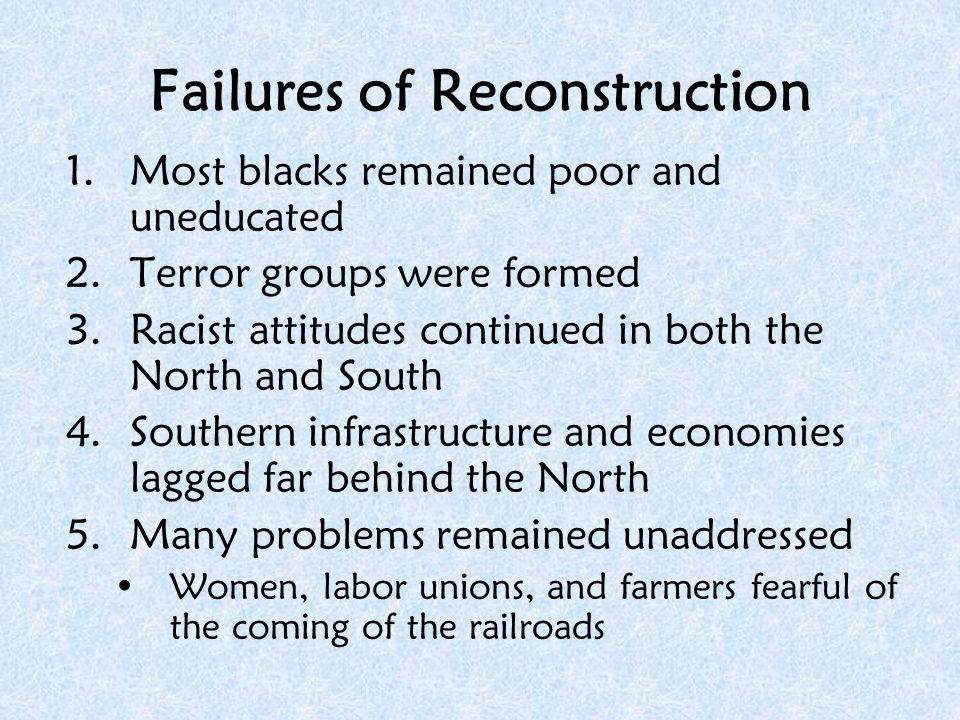 why did reconstruction fail Evaluating reconstruction as the civil war was drawing to a close in 1865, president lincoln began making plans for the physical, economic, social and political rehabilitation of a region marked by four years of war and 200 years of racism republicans in the federal government felt responsible for restoring public.