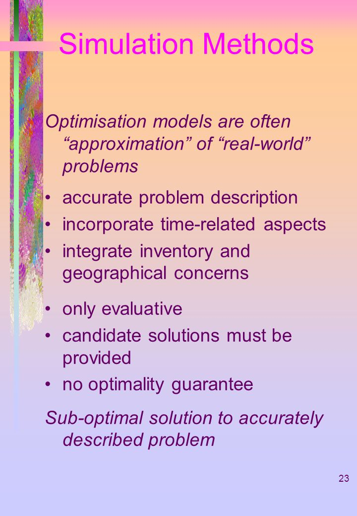 Simulation Methods Optimisation models are often approximation of real-world problems. accurate problem description.