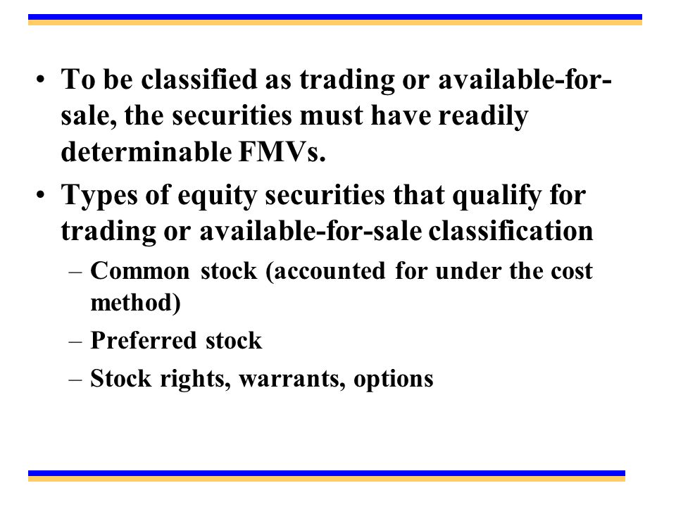 To be classified as trading or available-for-sale, the securities must have readily determinable FMVs.