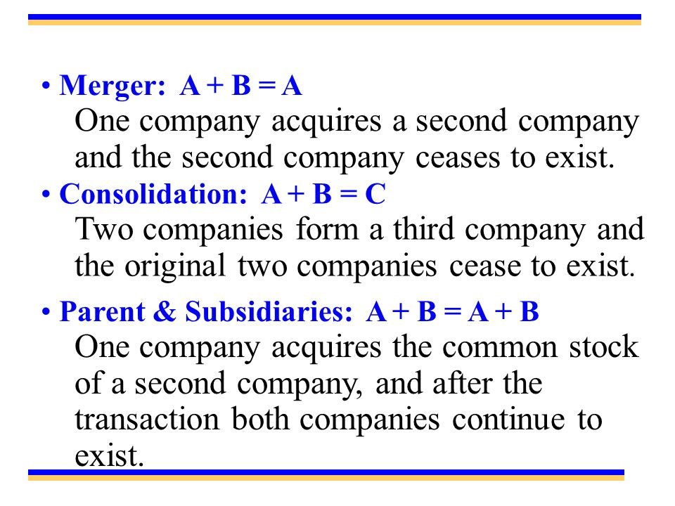 Merger: A + B = A One company acquires a second company and the second company ceases to exist. Consolidation: A + B = C.
