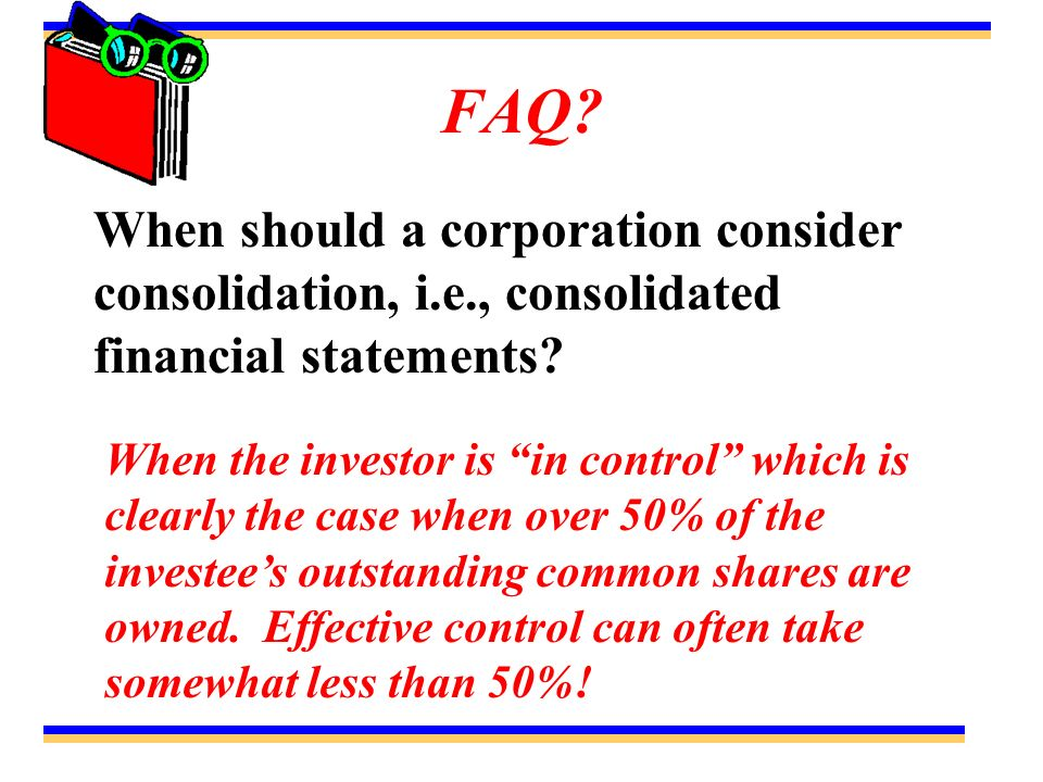 FAQ When should a corporation consider consolidation, i.e., consolidated financial statements