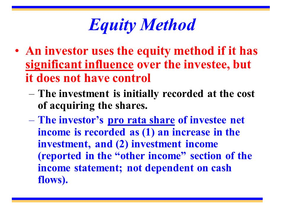 Equity Method An investor uses the equity method if it has significant influence over the investee, but it does not have control.