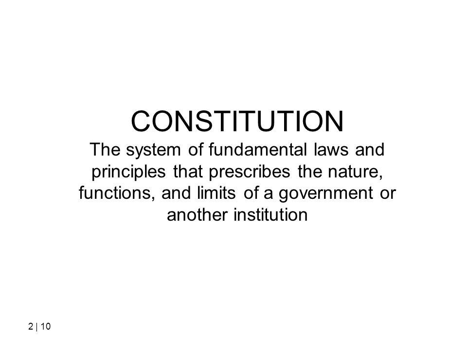 CONSTITUTION The system of fundamental laws and principles that prescribes the nature, functions, and limits of a government or another institution