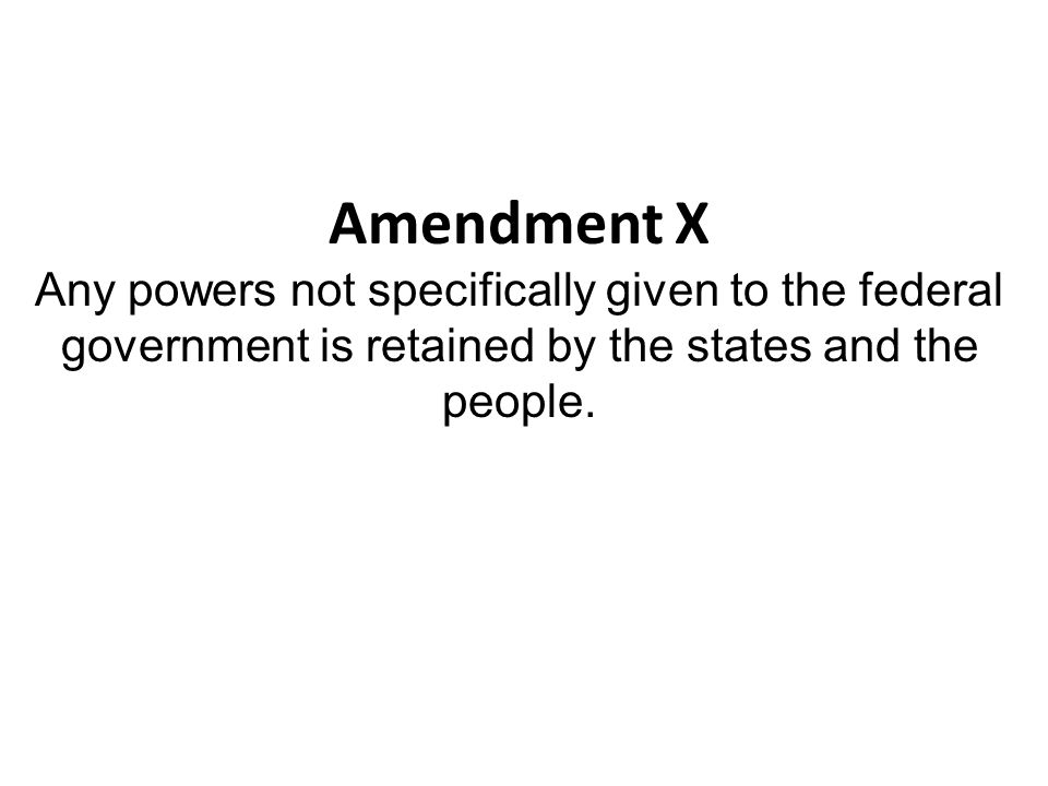 Amendment X Any powers not specifically given to the federal government is retained by the states and the people.