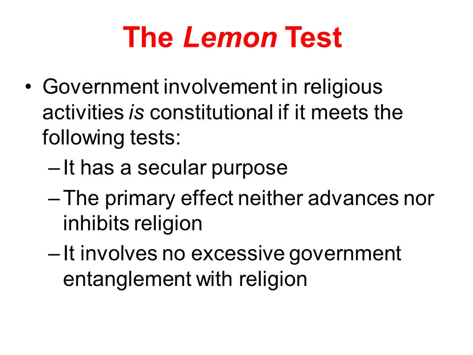 The Lemon Test Government involvement in religious activities is constitutional if it meets the following tests: