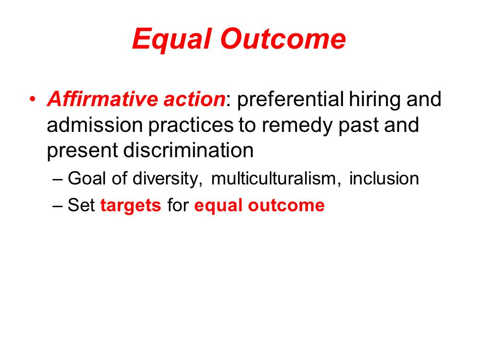 Equal Outcome Affirmative action: preferential hiring and admission practices to remedy past and present discrimination.