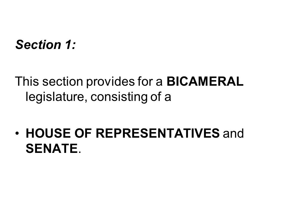 Section 1: This section provides for a BICAMERAL legislature, consisting of a.