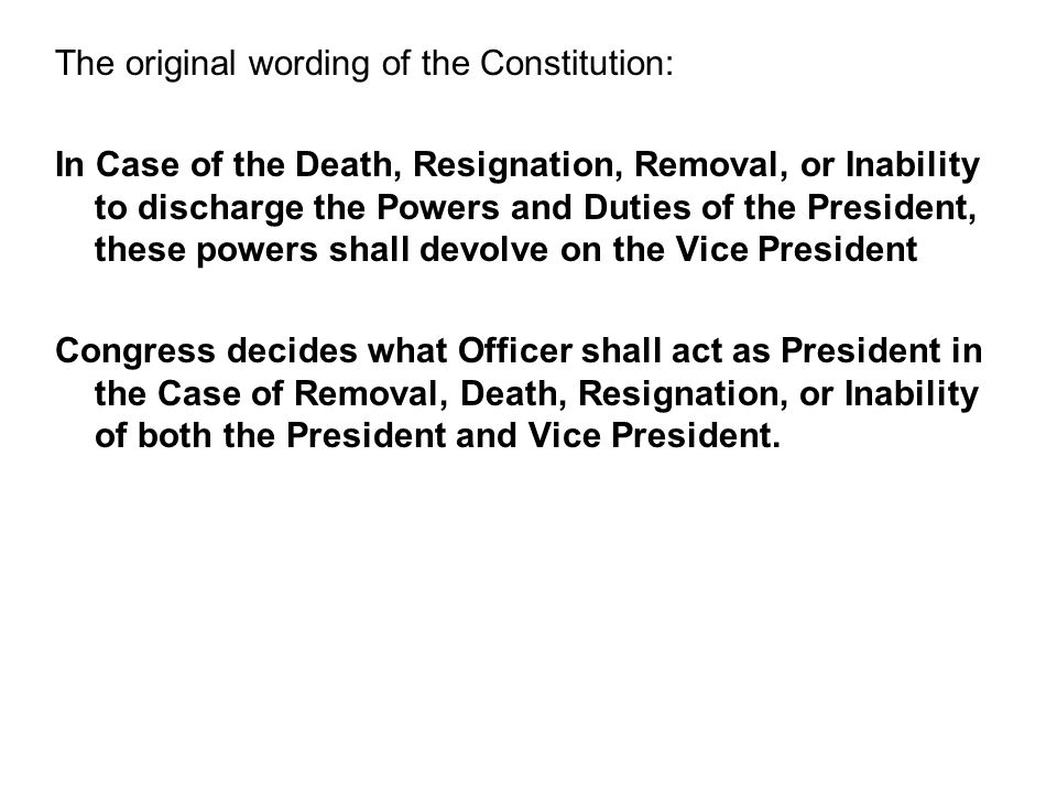 The original wording of the Constitution: In Case of the Death, Resignation, Removal, or Inability to discharge the Powers and Duties of the President, these powers shall devolve on the Vice President Congress decides what Officer shall act as President in the Case of Removal, Death, Resignation, or Inability of both the President and Vice President.