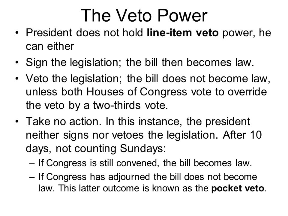 The Veto Power President does not hold line-item veto power, he can either. Sign the legislation; the bill then becomes law.