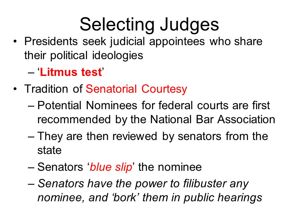Selecting Judges Presidents seek judicial appointees who share their political ideologies. 'Litmus test'