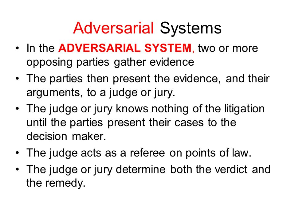Adversarial Systems In the ADVERSARIAL SYSTEM, two or more opposing parties gather evidence.