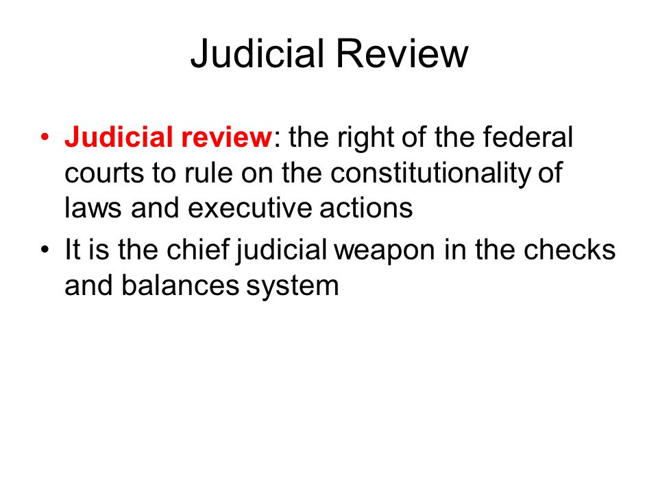 Judicial Review Judicial review: the right of the federal courts to rule on the constitutionality of laws and executive actions.