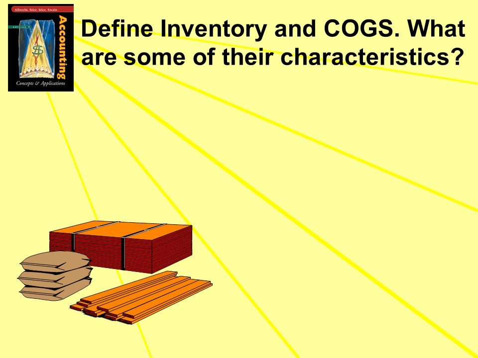 Define Inventory and COGS. What are some of their characteristics