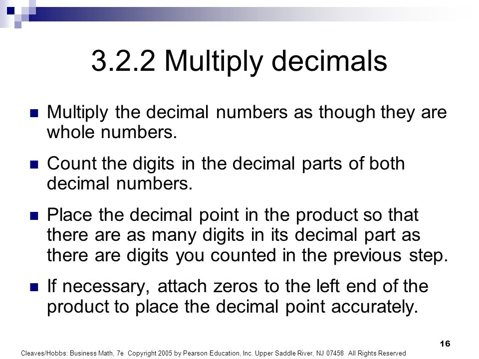 3.2.2 Multiply decimals Multiply the decimal numbers as though they are whole numbers.