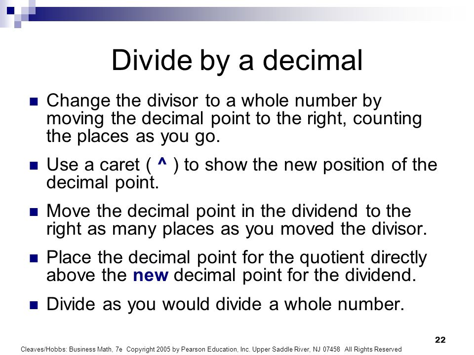 Divide by a decimal Change the divisor to a whole number by moving the decimal point to the right, counting the places as you go.