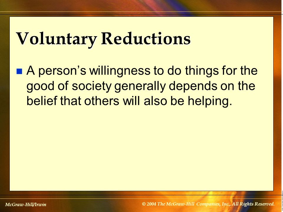 Voluntary Reductions A person's willingness to do things for the good of society generally depends on the belief that others will also be helping.