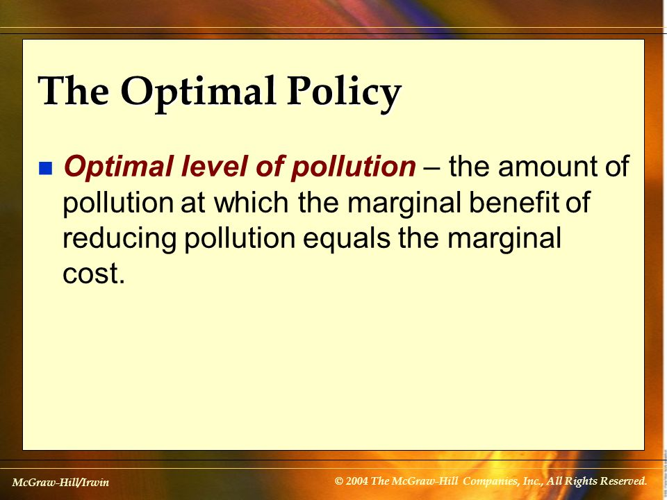 The Optimal Policy Optimal level of pollution – the amount of pollution at which the marginal benefit of reducing pollution equals the marginal cost.