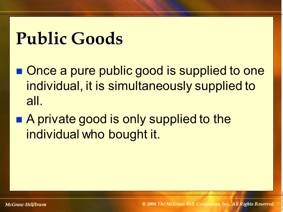 Public Goods Once a pure public good is supplied to one individual, it is simultaneously supplied to all.