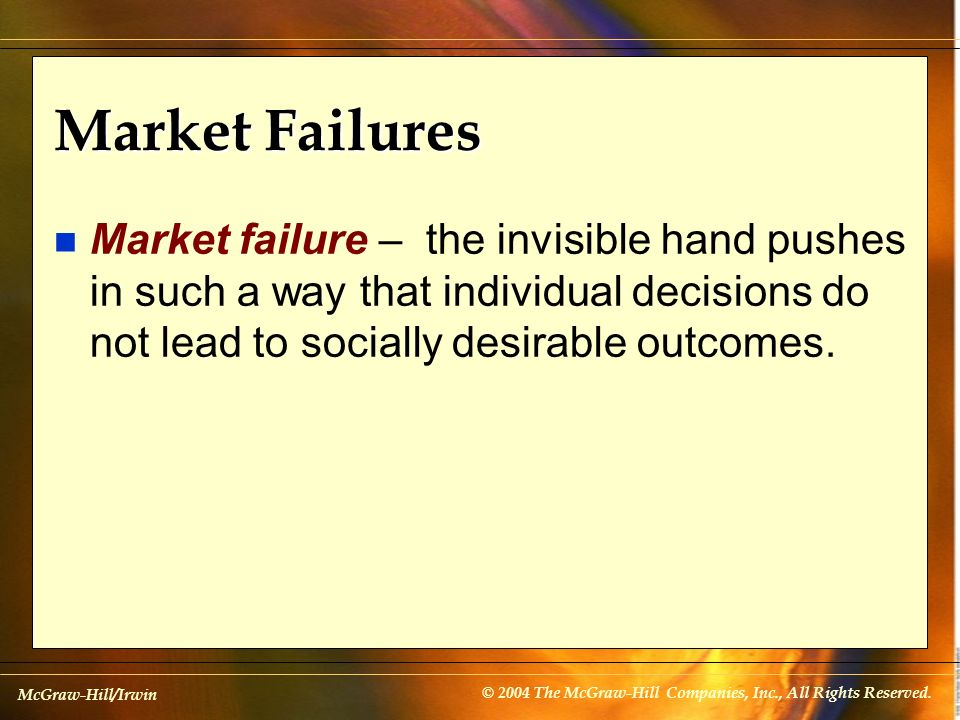 Market Failures Market failure – the invisible hand pushes in such a way that individual decisions do not lead to socially desirable outcomes.