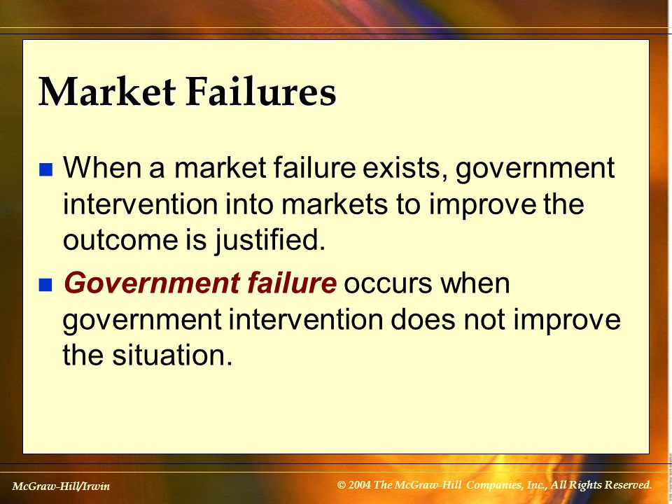 Market Failures When a market failure exists, government intervention into markets to improve the outcome is justified.