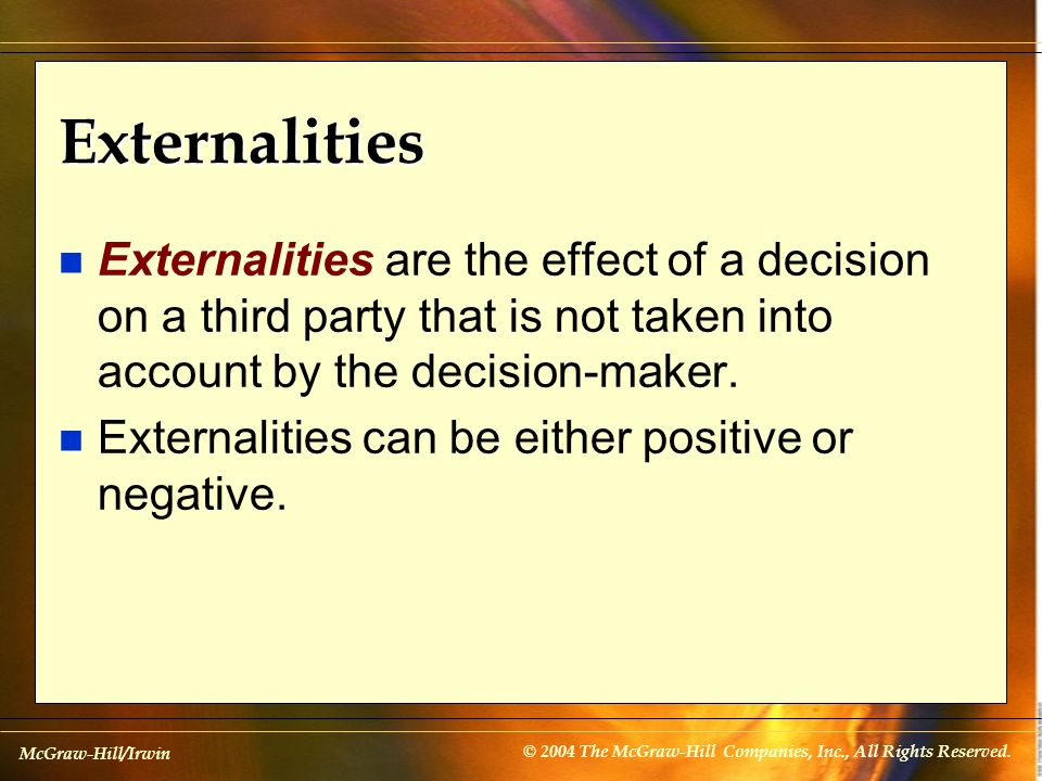 Externalities Externalities are the effect of a decision on a third party that is not taken into account by the decision-maker.