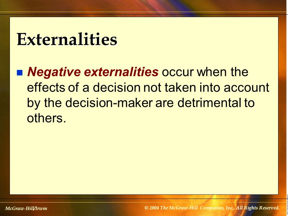 Externalities Negative externalities occur when the effects of a decision not taken into account by the decision-maker are detrimental to others.