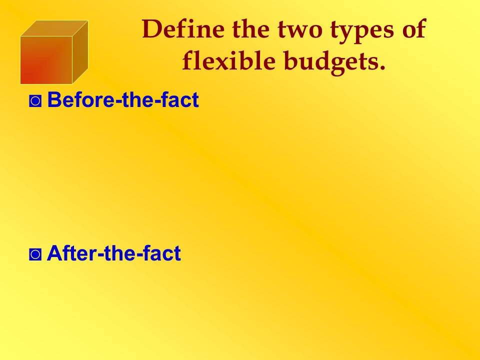 Define the two types of flexible budgets.