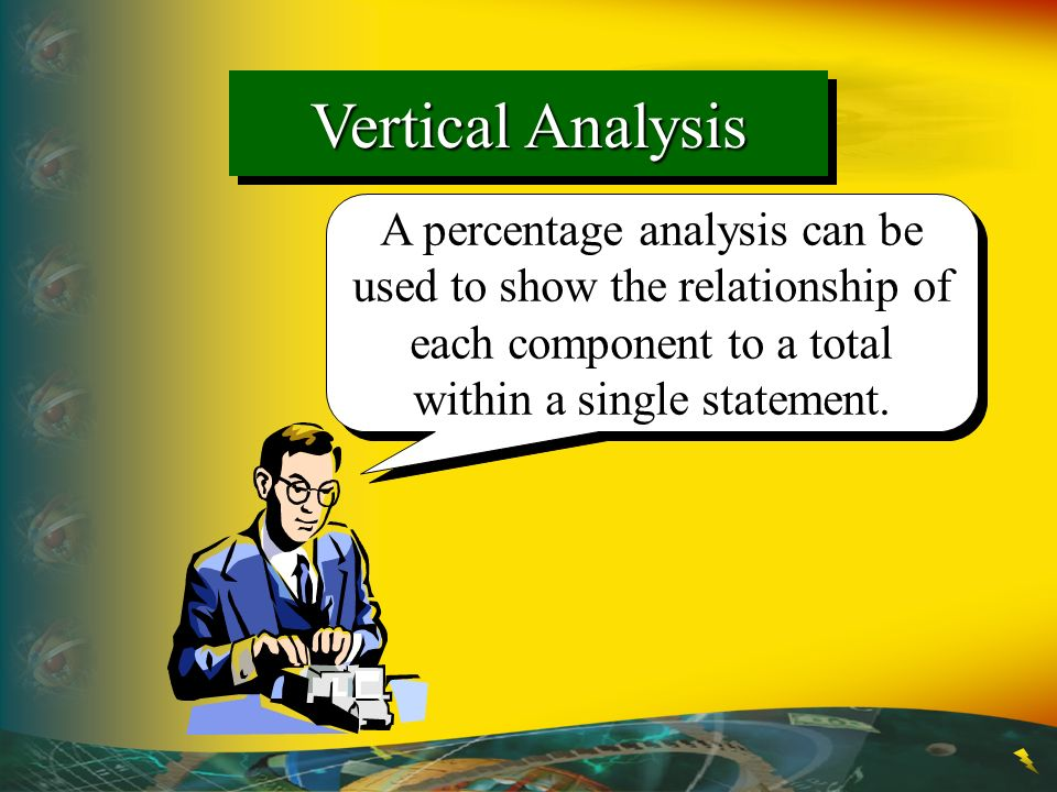 Vertical Analysis A percentage analysis can be used to show the relationship of each component to a total within a single statement.