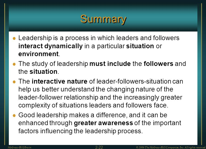 Summary Leadership is a process in which leaders and followers interact dynamically in a particular situation or environment.