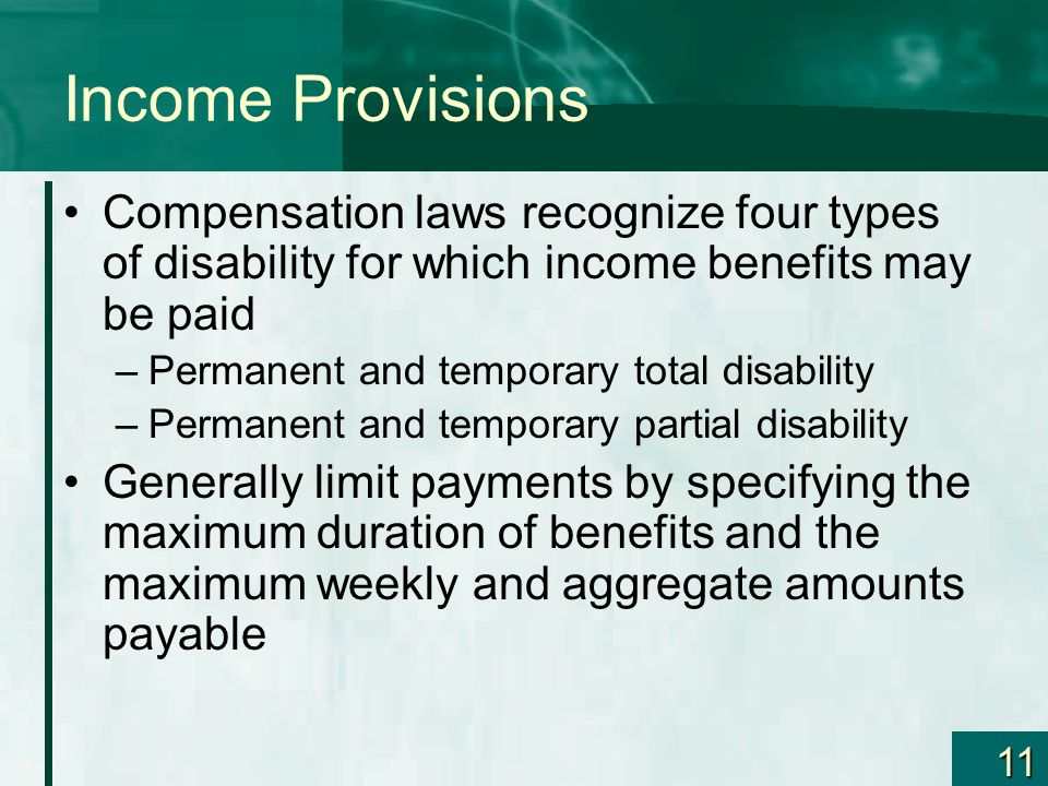 Income Provisions Compensation laws recognize four types of disability for which income benefits may be paid.