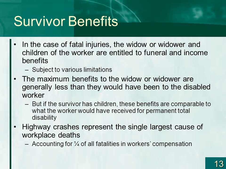 Survivor Benefits In the case of fatal injuries, the widow or widower and children of the worker are entitled to funeral and income benefits.
