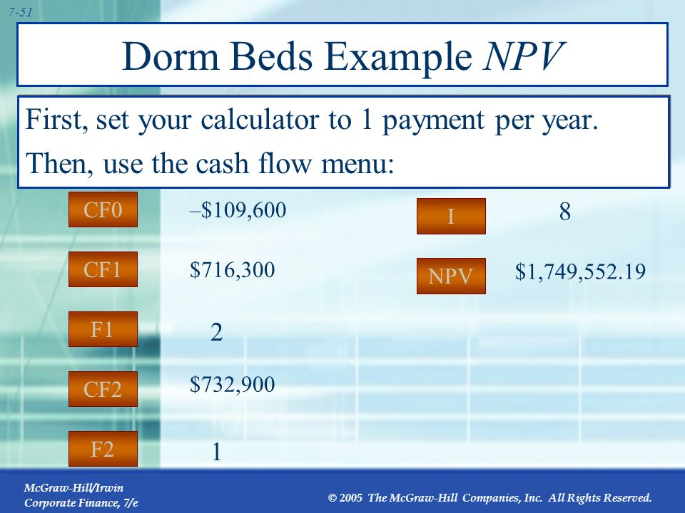 Dorm Beds Example NPV First, set your calculator to 1 payment per year. Then, use the cash flow menu: