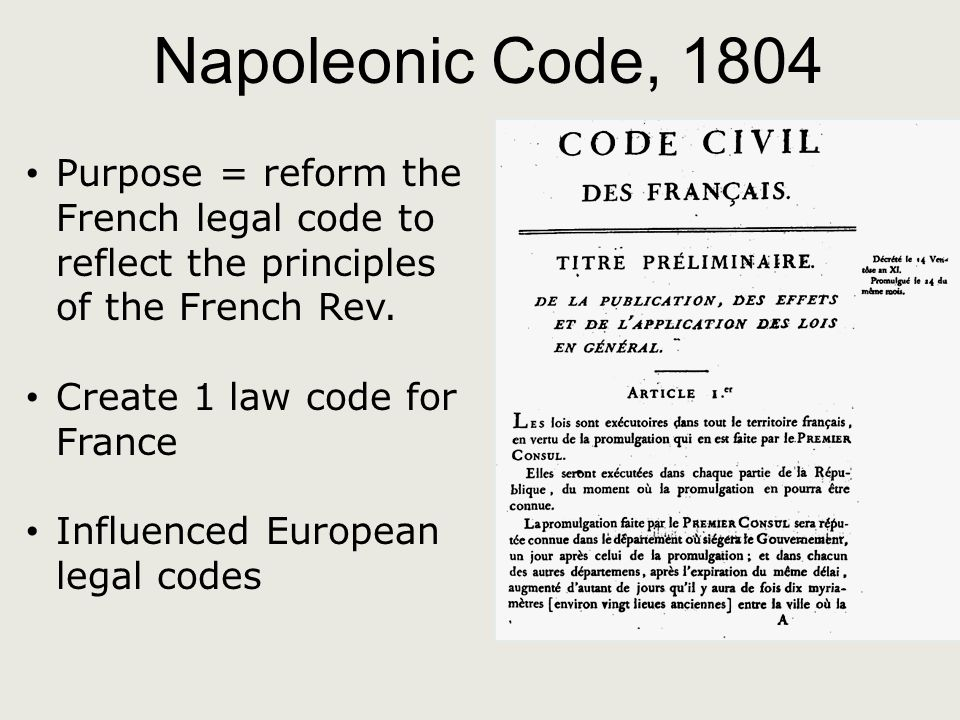 Napoleonic Code, 1804 Purpose = reform the French legal code to reflect the principles of the French Rev.