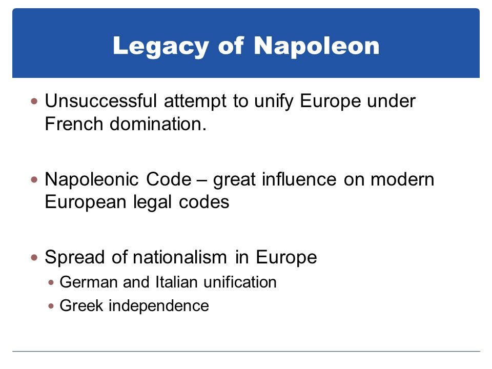 Legacy of Napoleon Unsuccessful attempt to unify Europe under French domination. Napoleonic Code – great influence on modern European legal codes.