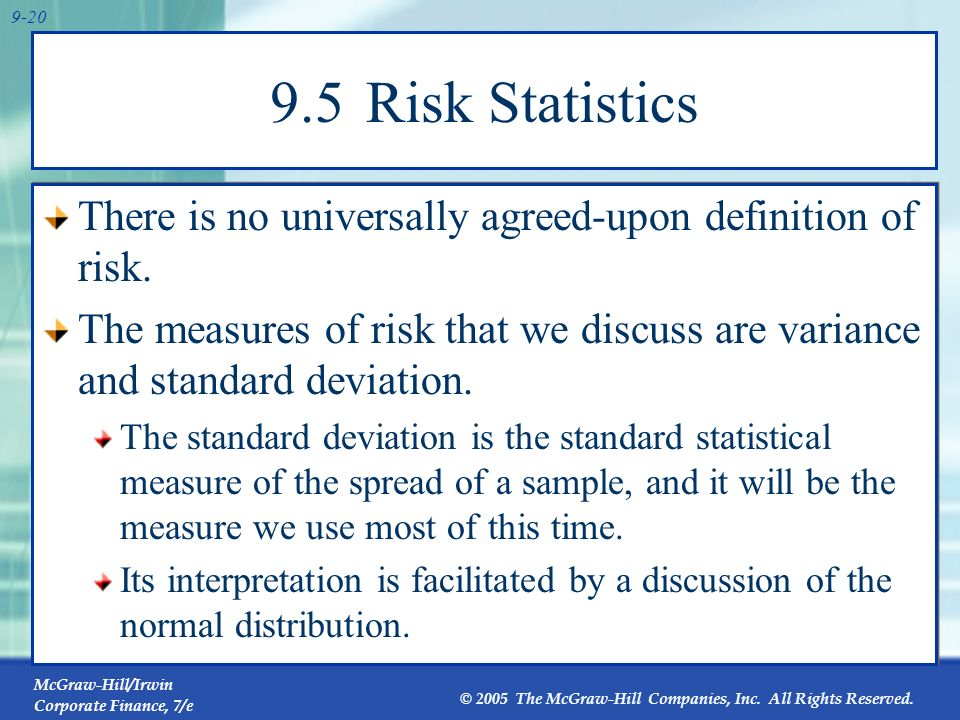9.5 Risk StatisticsThere is no universally agreed-upon definition of risk. The measures of risk that we discuss are variance and standard deviation.