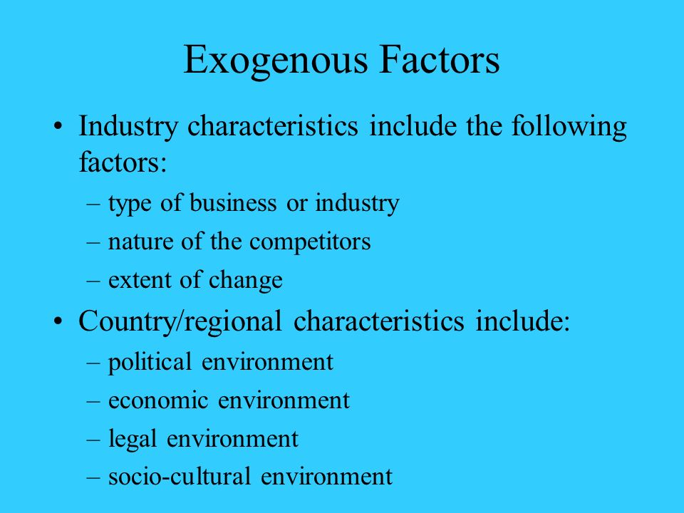 Exogenous Factors Industry characteristics include the following factors: type of business or industry.