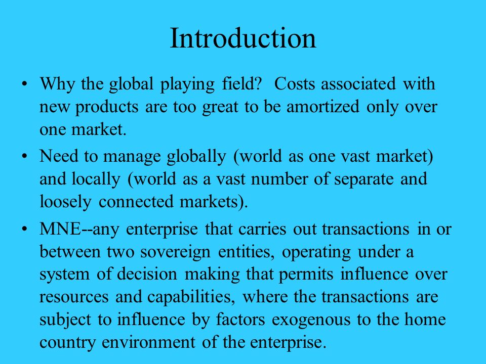 Introduction Why the global playing field Costs associated with new products are too great to be amortized only over one market.