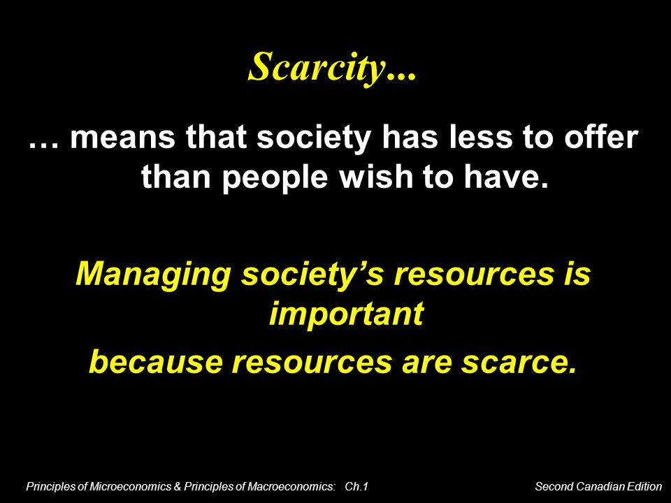 Scarcity... … means that society has less to offer than people wish to have. Managing society's resources is important.