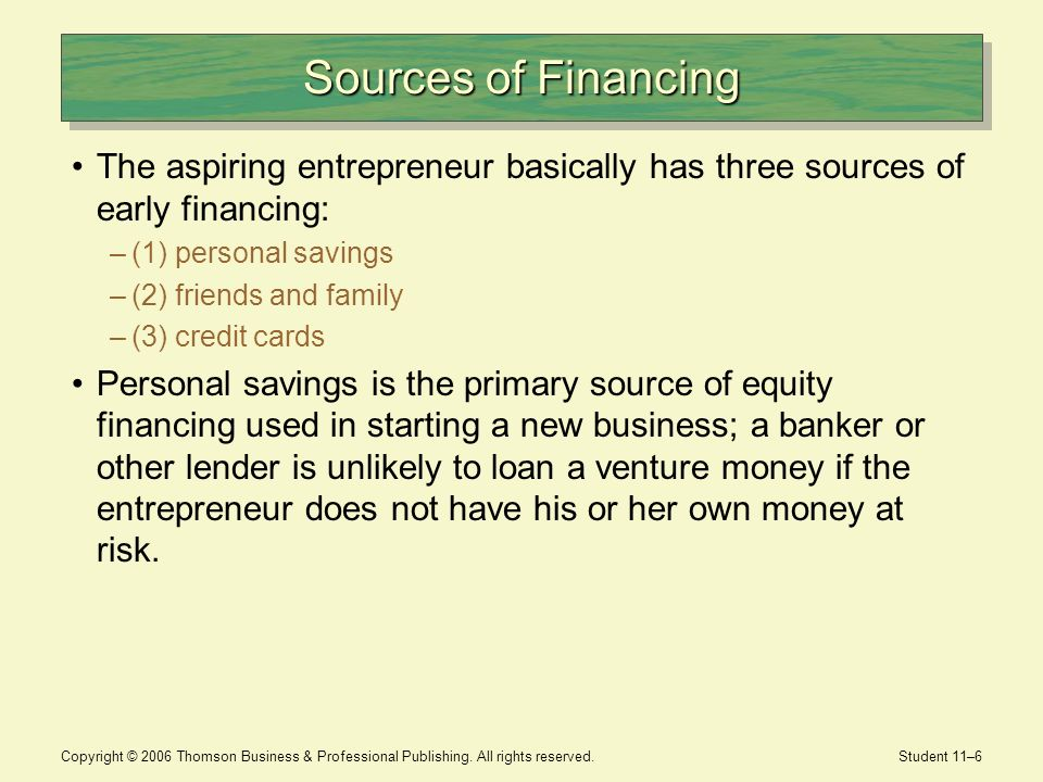 Sources of Financing The aspiring entrepreneur basically has three sources of early financing: (1) personal savings.