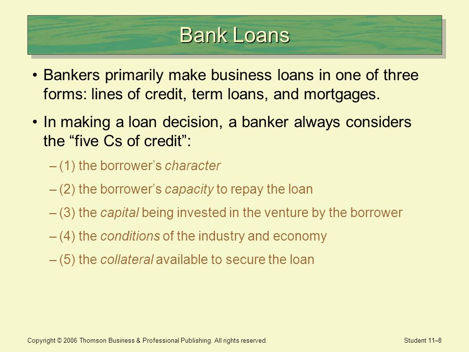 Bank Loans Bankers primarily make business loans in one of three forms: lines of credit, term loans, and mortgages.