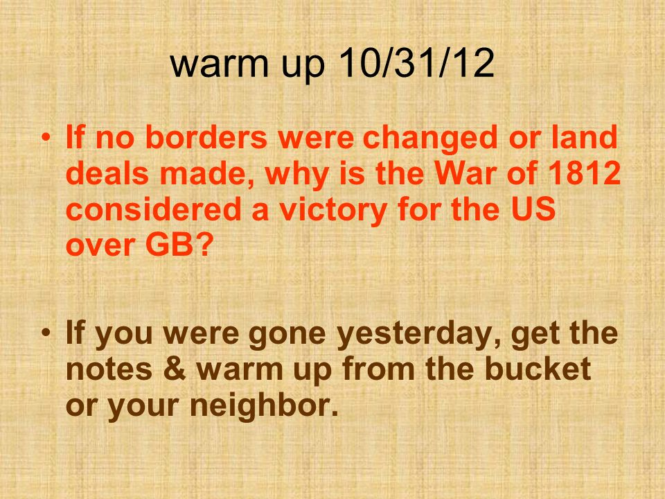 warm up 10/31/12 If no borders were changed or land deals made, why is the War of 1812 considered a victory for the US over GB