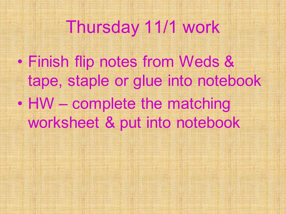 Thursday 11/1 work Finish flip notes from Weds & tape, staple or glue into notebook.