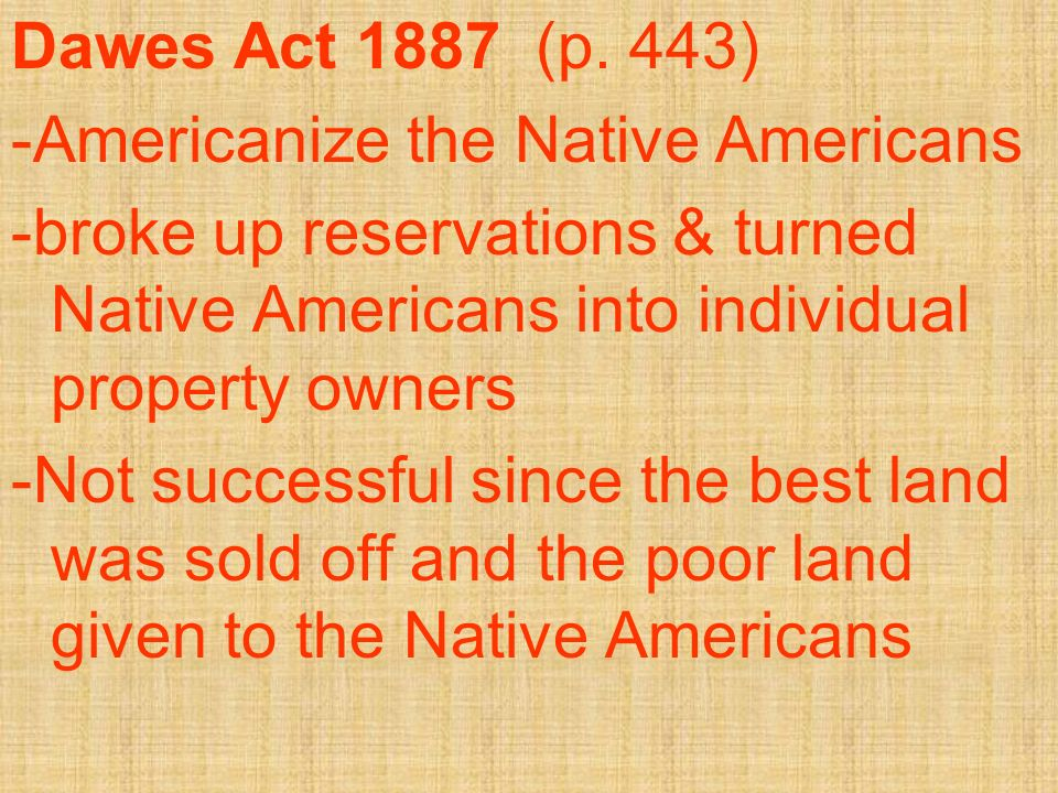 Dawes Act 1887 (p. 443) -Americanize the Native Americans. -broke up reservations & turned Native Americans into individual property owners.
