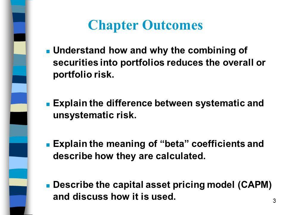 Chapter Outcomes Understand how and why the combining of securities into portfolios reduces the overall or portfolio risk.