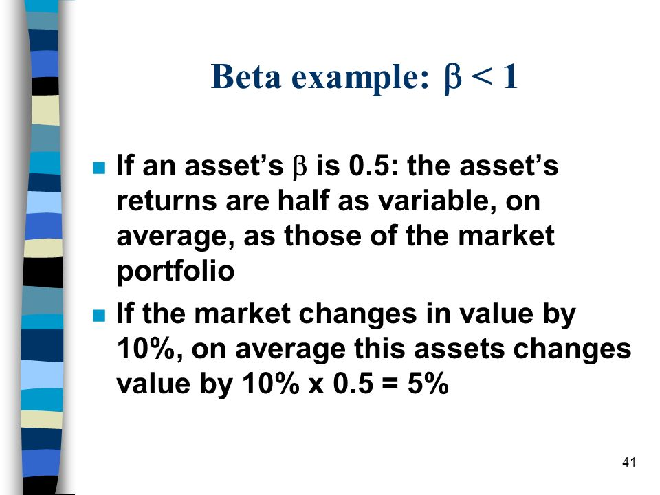 Beta example:  < 1 If an asset's  is 0.5: the asset's returns are half as variable, on average, as those of the market portfolio.