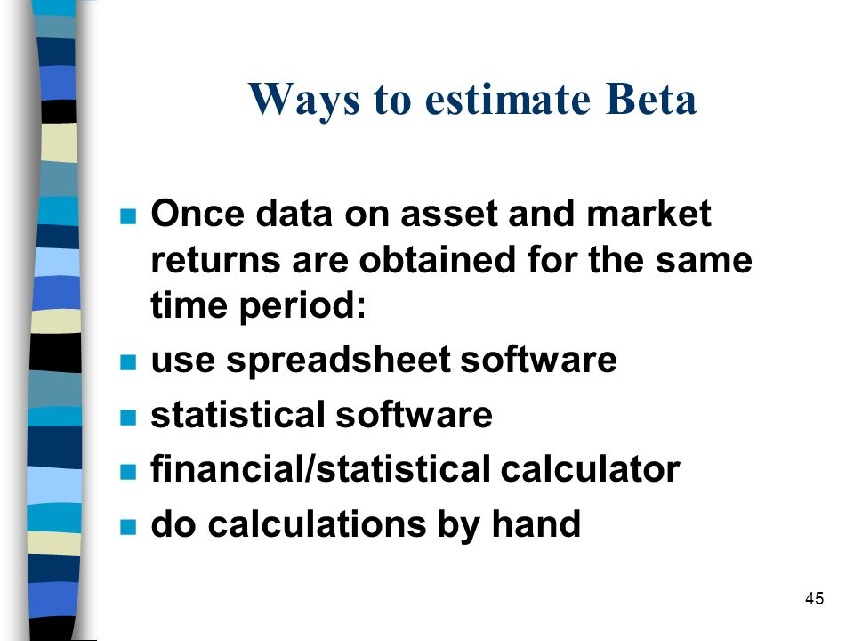 Ways to estimate Beta Once data on asset and market returns are obtained for the same time period: use spreadsheet software.